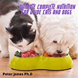 ultimate complete nutrition for guide cats and dogs : Habits to Raise your Pet Happy and Healthy Simple Homemade Food (English Edition)