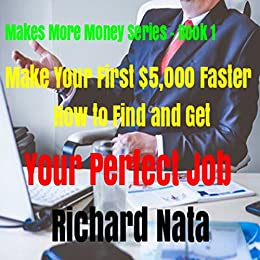 Make Your First $5,000 Faster: How to Find and Get Your Perfect Job (Make More Money Series Book 1) by [Richard Nata]