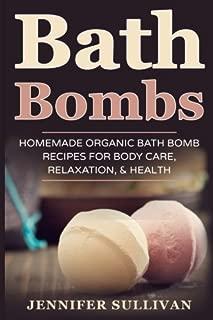Bath Bombs: Homemade Organic Bath Bomb Recipes for Body Care, Relaxation, & Health