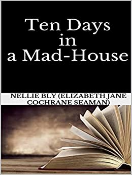 Ten Days in a Mad-House by [Nellie Bly (elizabeth Jane Cochrane Seaman)]