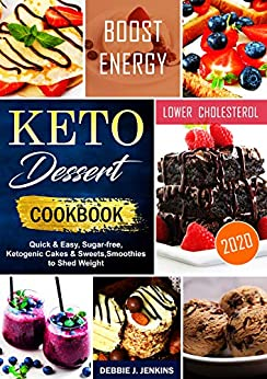 Keto Dessert Cookbook 2020: quick & easy, sugar-free, ketogenic cakes & sweets, smoothies to shed weight by [Debbie J. Jenkins]