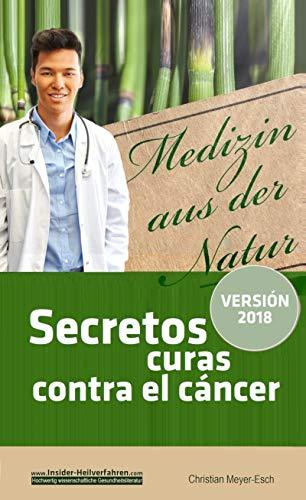 Secretos curas contra el cáncer: 70 terapias alternativas contra el cáncer con numerosos estudios, testimonios, costos y fuentes de suministro (Spanish Edition)