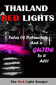 Thailand Red Lights: Tales of Debauchery and a Guide to it All! by [The Red Light Ranger]