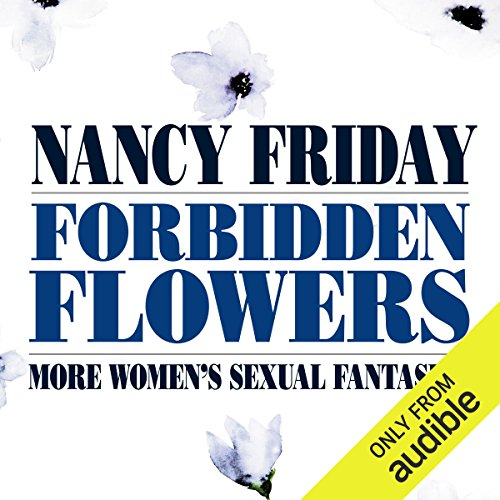 Forbidden Flowers     More Women's Sexual Fantasies              By:                                                                                                                                 Nancy Friday                               Narrated by:                                                                                                                                 Cindy Harden,                                                                                        Annie Hinkle,                                                                                        Athena Pappas,                   and others                 Length: 12 hrs and 29 mins     Not rated yet     Overall 0.0