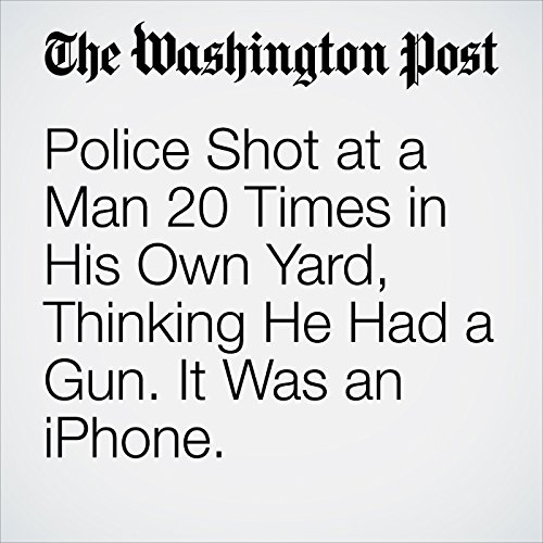 Police Shot at a Man 20 Times in His Own Yard, Thinking He Had a Gun. It Was an iPhone. copertina