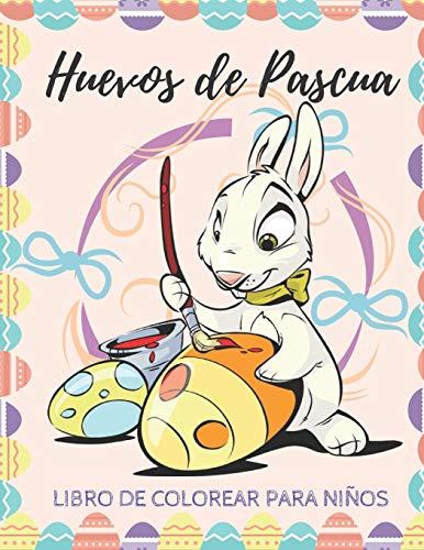 Huevos de Pascua: Libro de Colorear Para Niños - Páginas a Color Para Niños Pequeños y Preescolares - Más de 40 Fotos Gigantes y Divertidas Fáciles De Colorear, ¡Un Perfecto Regalo de Pascua!