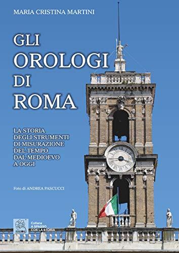 Gli orologi di Roma. La storia degli strumenti di misurazione del tempo dal Medioevo a oggi (A spasso con la storia)
