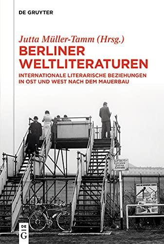 Berliner Weltliteraturen: Internationale literarische Beziehungen in Ost und West nach dem Mauerbau