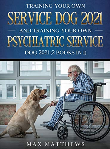 Training Your Own Service Dog AND Training Your Own Psychiatric Service Dog 2021: (2 Books IN 1)