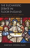 The Eucharistic Debate in Tudor England: Thomas Cranmer, Stephen Gardiner, and the English Reformation