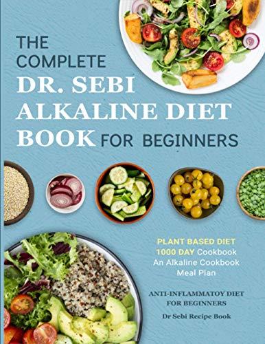 Dr. Sebi Alkaline Diet Cookbook: 1000 Day Plant Based Diet for Beginners Book Meal Plan: An Alkaline Cookbook: The Complete Anti-Inflammatory Diet for Beginners: Dr Sebi Recipe Book