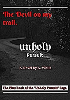 Unholy Pursuit: The Devil on My Trail: The First Book of The UnHoly Pursuit Saga by [A. White]