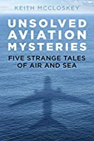 Unsolved Aviation Mysteries: Five Strange Tales of Air and Sea