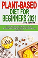 Plant-Based Diet for Beginners 2021: The Complete Guide to Vegan Diet with 21-Day Meal Plan and Delicious Whole Food Recipes to Meet All The Nutritional Needs for a Healthy Life from Independently published