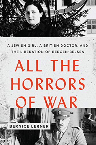 All the Horrors of War: A Jewish Girl, a British Doctor, and the Liberation of Bergen-Belsen by [Bernice Lerner]