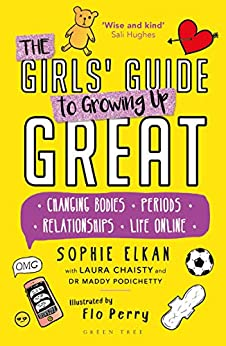 The Girls' Guide to Growing Up Great: Changing Bodies, Periods, Relationships, Life Online by [Sophie Elkan, Laura Chaisty, Maddy Podichetty, Flo Perry]
