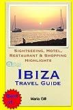 Ibiza Travel Guide: Sightseeing, Hotel, Restaurant & Shopping Highlights [Idioma Inglés]