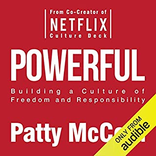 Powerful: Building a Culture of Freedom and Responsibility                   Written by:                                                                                                                                 Patty McCord                               Narrated by:                                                                                                                                 Patty McCord,                                                                                        Alex Hyde White                      Length: 4 hrs and 21 mins     67 ratings     Overall 4.5