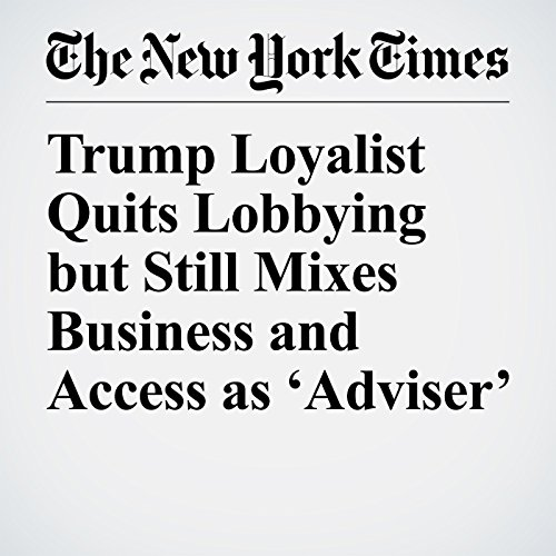 Trump Loyalist Quits Lobbying but Still Mixes Business and Access as 'Adviser' copertina