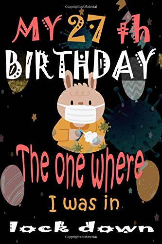 My 27 Th Birthday the One Where I Was In Lock down: Gift Ideas for Man, Woman, Boys, Girls and Kids Quarantine Birthday Funny Card Alternative 2020
