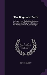 The Dogmatic Faith: An Inquiry Into the Relation Between Revelation and Dogma, in 8 Lectures on the Foundation of John Bam...