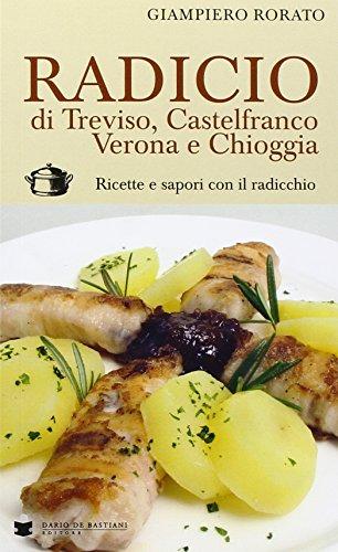 Radicio di Treviso, Castelfranco, Verona e Chioggia. Ricette e sapori con il radicchio