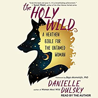 The Holy Wild     A Heathen Bible for the Untamed Woman              Written by:                                                                                                                                 Danielle Dulsky,                                                                                        Bayo Akomolafe PhD - foreword                               Narrated by:                                                                                                                                 Danielle Dulsky                      Length: 10 hrs and 19 mins     Not rated yet     Overall 0.0
