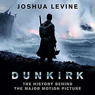 Dunkirk     The History Behind the Major Motion Picture              By:                                                                                                                                 Joshua Levine                               Narrated by:                                                                                                                                 Jonathan Keeble,                                                                                        Leighton Pugh                      Length: 10 hrs and 43 mins     44 ratings     Overall 4.6