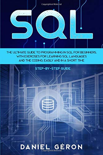 Sql: The Ultimate Guide to Programming in SQL for Beginners, with Exercises for Learning SQL Languages and the Coding, Easily and in a Short Time (Step-by-Step Guide)