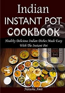 Indian Instant Pot Cookbook: Healthy Delicious Indian Dishes Made Easy With The Instant Pot And Other Electric Pressure Cookers
