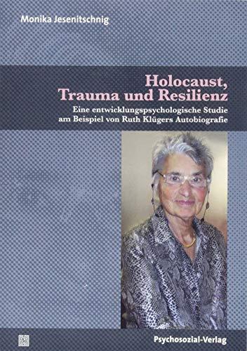 Holocaust, Trauma und Resilienz: Eine entwicklungspsychologische Studie am Beispiel von Ruth Klügers Autobiografie (Forschung psychosozial)