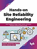Hands-on Site Reliability Engineering: Build Capability to Design, Deploy, Monitor, and Sustain Enterprise Software Systems at Scale (English Edition)