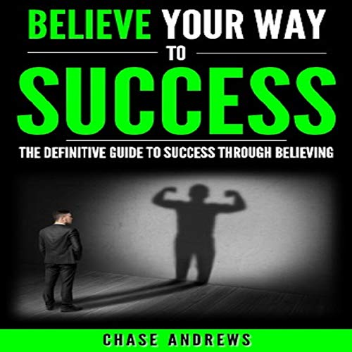 Believe Your Way to Success: The Definitive Guide to Success Through Believing audiobook cover art
