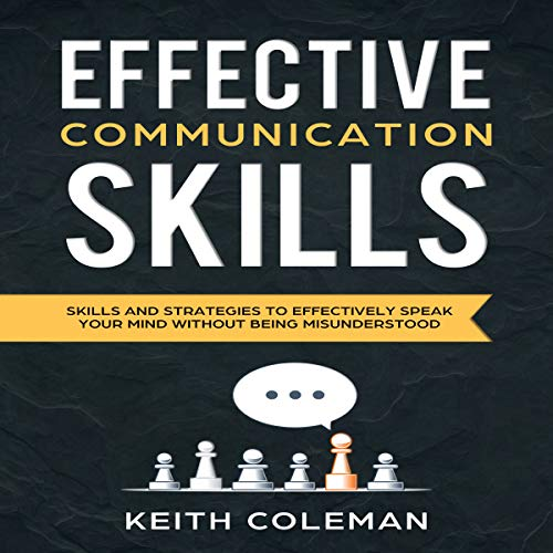 Effective Communication: Skills and Strategies to Effectively Speak Your Mind Without Being Misunderstood cover art