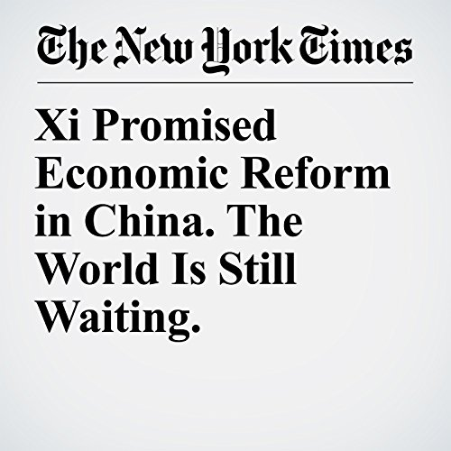 Xi Promised Economic Reform in China. The World Is Still Waiting. copertina