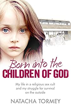 Born into the Children of God: My life in a religious sex cult and my struggle for survival on the outside by [Natacha Tormey]