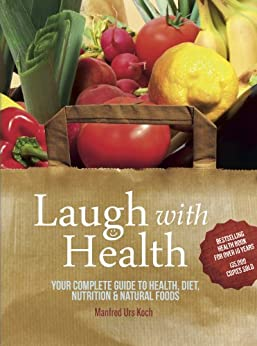 Laugh With Health: The complete guide to health, diet, nutrition and natural foods by [Manfred Urs Koch]