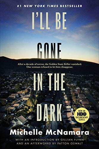 I'll Be Gone in the Dark: One Woman's Obsessive Search for the Golden State Killer by [Michelle McNamara, Gillian Flynn, Patton Oswalt]