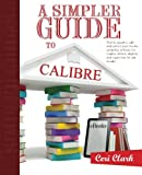 A Simpler Guide to Calibre: How to organize, edit and convert your eBooks using free software for readers, writers, students and researchers for any eReader (Simpler Guides, Band 3)