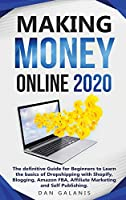 Making Money Online 2020: The Ultimate Guide For Beginners To Learn The Basics Of Dropshipping With Shopify, Blogging, Amazon FBA, Affiliate Marketing and Self Publishing
