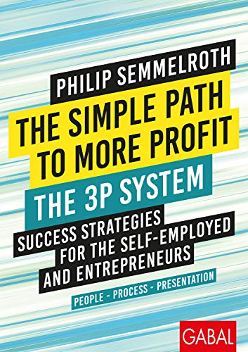 The Simple Path to More Profit: The 3P System: Success Strategies for the Self-Employed and Entrepreneurs. People – Process – Presentation (Dein Business)
