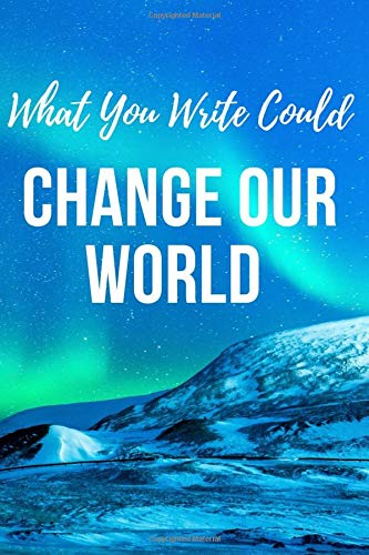 What You Write Could Change Our World: What You Write Northern Lights Themed 6x9inch Notebook/Journal. Great Inspirational gift for Xmas, Birthday, ... for Women, Men, Teens, Boys and Girls.