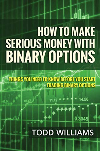How To Make Serious Money With Binary Options: Things You Need To Know Before You Start Trading Binary Options (Investing Online, Day Trading Strategies, Binary Options For Beginners) (Volume 1)
