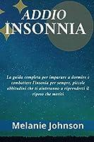 Addio Insonnia: La guida completa per imparare a dormire e combattere l'insonia per sempre, piccole abbitudini che ti aiuteranno a riprenderti il riposo che meriti
