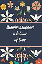 Midwives support a labour of love: Midwife Notebook,Journal,6x9,100 Pages,Midwife Graduation Gifts,Birthday,Christmas,Thank you,Floral