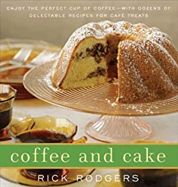 Coffee and Cake: Enjoy the Perfect Cup of Coffee--with Dozens of Delectable Recipes for Cafe Treats (English Edition)