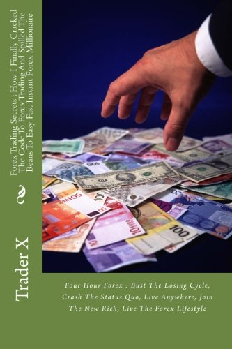 Forex Trading Secrets : How I Finally Cracked The Code To Forex Trading And Spilled The Beans To Easy Fast Instant Forex Millionaire: Four Hour Forex ... Join The New Rich, Live The Forex Lifestyle