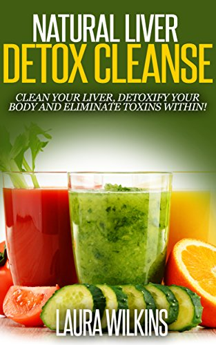 Download NATURAL LIVER DETOX CLEANSE: CLEAN YOUR LIVER, DETOXIFY YOUR BODY AND ELIMINATE TOXINS WITHIN (liver cleanse, liver detox, detoxification, natural detox) (English Edition) B00TND915K