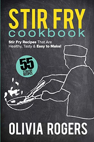 Stir Fry Cookbook (2nd Edition): 55 Stir Fry Recipes That Are Healthy, Tasty & Easy to Make!