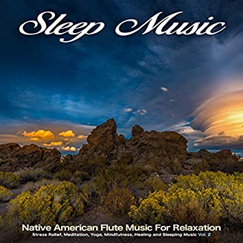 Sleep Music: Native American Flute Music For Relaxation, Stress Relief, Meditation, Yoga, Mindfulness, Healing and Sleeping Music, Vol. 2
